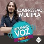Mixando Voz #1: Compressão Múltipla