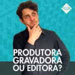 Diferença entre Produtora, Gravadora e Editora